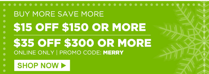 BUY MORE SAVE MORE | $15 OFF $150 OR MORE | $35 OFF $300 OR MORE | ONLINE ONLY | PROMO CODE: MERRY | SHOP NOW