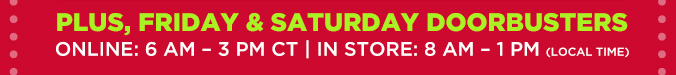 PLUS, FRIDAY & SATURDAY DOORBUSTERS | ONLINE: 6 AM - 3 PM CT | IN STORE: 8 AM - 1 PM (LOCAL TIME)
