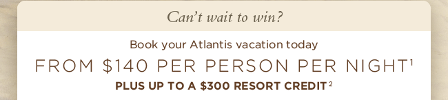 FROM $140 PER PERSON PER NIGHT, PLUS UP TO A $300 RESORT CREDIT