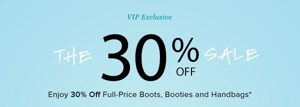 VIP Exclusive The 30% Off Sale Enjoy 30% Off Full-Price Boots, Booties and Handbags*
