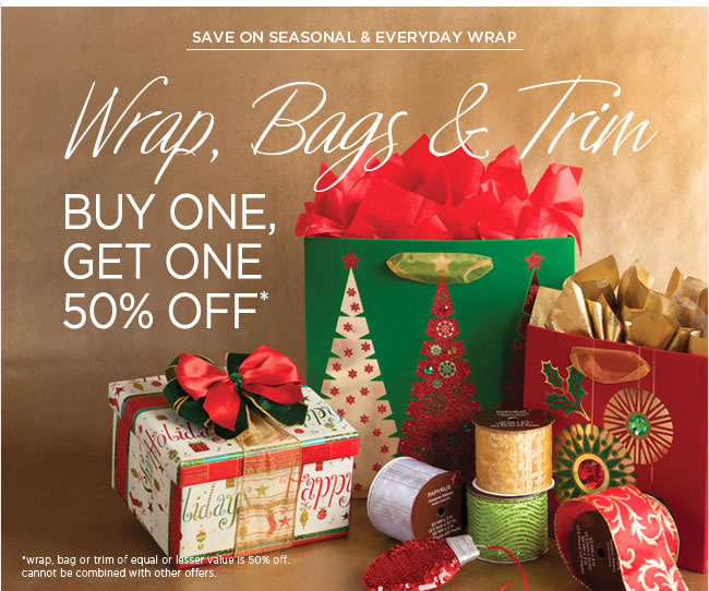 Wrap, Bags & Trim - Seasonal & Everyday 					Buy One, Get One 50% Off* 					*Wrap, bag or trim of equal or lesser value is 50% off.