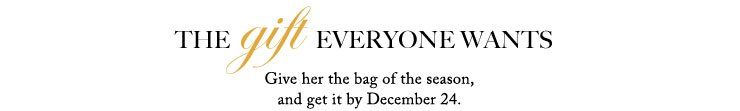 THE gift EVERYONE WANTS | Give her the bag of the season, and get it by December 24.