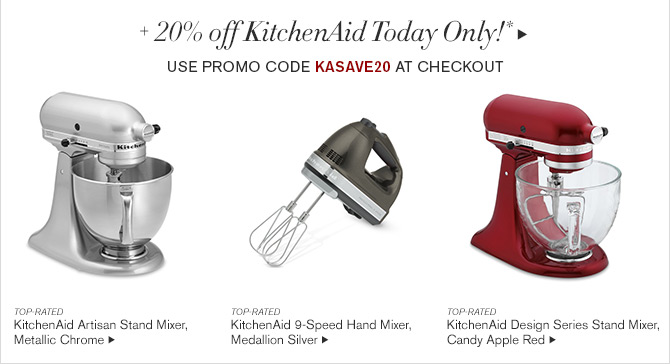 + 20% off KitchenAid Today Only!* - Use Promo Code KASAVE20 at Checkout -- TOP-RATED - KitchenAid Artisan Stand Mixer, Metallic Chrome -- TOP-RATED - KitchenAid 9-Speed Hand Mixer, Medallion Silver -- TOP-RATED - KitchenAid Design Series Stand Mixer, Candy Apple Red