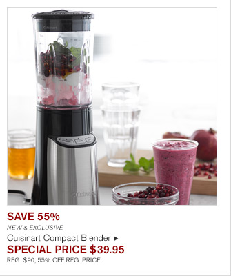 SAVE 55% - NEW & EXCLUSIVE - Cuisinart Compact Blender -- SPECIAL PRICE $39.95 - REG. $90, 55% OFF REG. PRICE