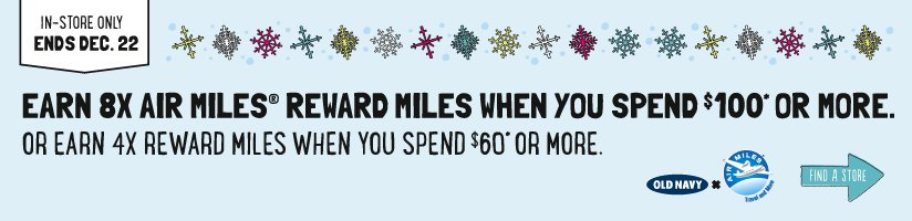 IN-STORE ONLY ENDS DEC. 22 | EARN 8X AIR MILES® REWARD MILES WHEN YOU SPEND $100* OR MORE. | OR EARN 4X REWARDS MILES WHEN YOU SPEND $60* OR MORE. | FIND A STORE