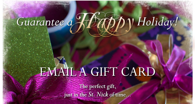 Guarantee a Happy Holiday! Email a gift card.  The perfect gift, just in the St. Nick of time...