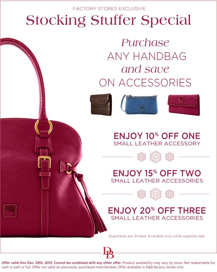 Stocking Stuffer Special - Purchase any handbag and save on accessories. Enjoy 10% off one small leather accessory. Enjoy 15% off two small leather accessories. Enjoy 20% off three  small leather accessories. Expires 12/29/13.