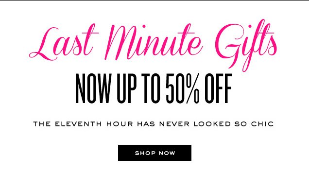 Last minute gifts. Now up to 50 percent off. The eleventh hour has never looked so chic. SHOP NOW.