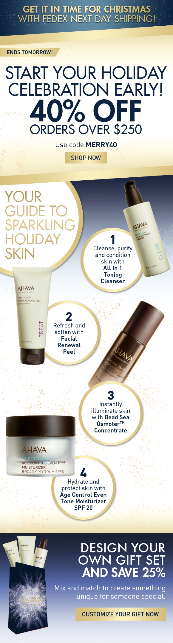 Get it in time for Christmas with FedEx Next Day Shipping! Start your holiday celebration early! 40% off orders over $250 Use code MERRY40 SHOP NOW ends tomorrow! Your guide to Sparkling Holiday Skin 1.	Cleanse, purify and condition skin with All In 1 Toning Cleanser 2.	Next, Refresh and soften with Facial Renewal Peel 3.	Instantly illuminate skin with Dead Sea OsmoterTM Concentrate 4.	Finally hydrate and protect skin with Age Control Even Tone Moisturizer SPF 20 Design Your Own Gift Set And save 25% Mix and match to create something unique for someone special.  Customize Your Gift Now