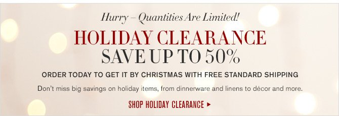 Hurry - Quantities Are Limited! HOLIDAY CLEARANCE - SAVE UP TO 50% - ORDER TODAY TO GET IT BY CHRISTMAS WITH FREE STANDARD SHIPPING - Don't miss big savings on holiday items, from dinnerware and linens to décor and more. - SHOP HOLIDAY CLEARANCE