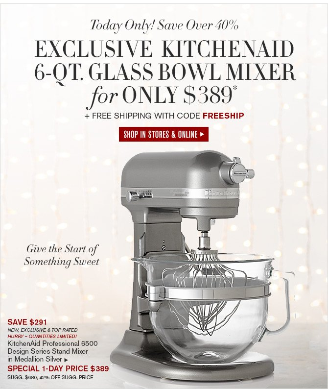 Today Only! Save Over 40% - EXCLUSIVE KITCHENAID 6-QT. GLASS BOWL MIXER for ONLY $389* + Free Shipping with Code FREESHIP - SHOP IN STORES & ONLINE - Give the Start of Something Sweet