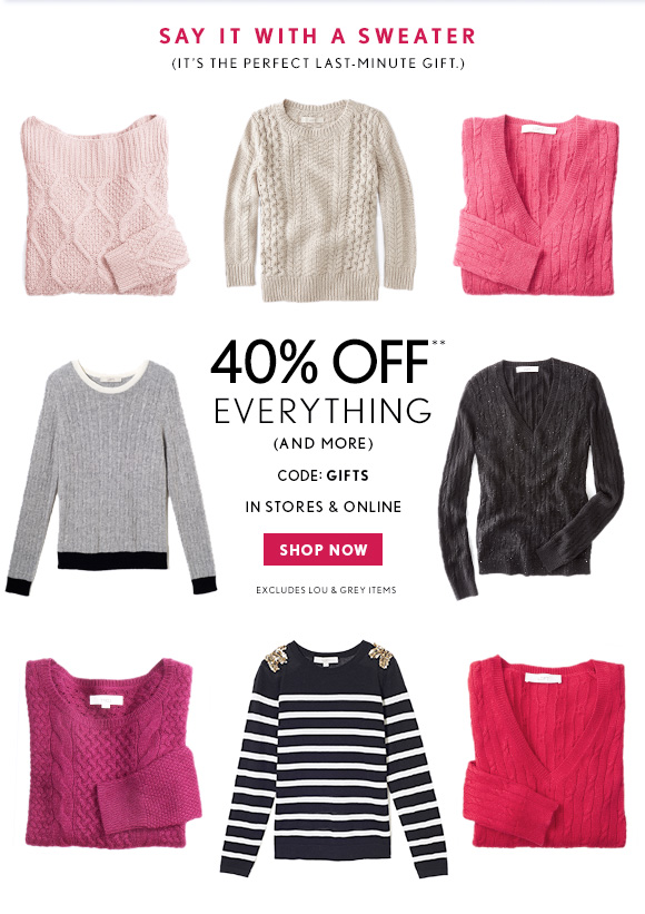 SAY IT WITH A SWEATER (IT'S THE PERFECT LAST–MINUTE GIFT.)  40% OFF** EVERYTHING (AND MORE)  CODE: GIFTS  IN STORES & ONLINE  SHOP NOW  EXCLUDES LOU & GREY ITEMS