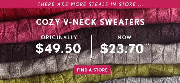 THERE ARE MORE STEALS IN STORE … COZY V–NECK SWEATERS  ORIGINALLY  $49.50  NOW $23.70***  FIND A STORE