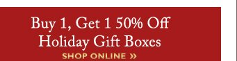 Buy 1, Get 1 50% Off Holiday Gift Boxes | SHOP ONLINE »