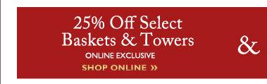 25% Off Select Baskets & Towers ONLINE EXCLUSIVE | SHOP ONLINE »