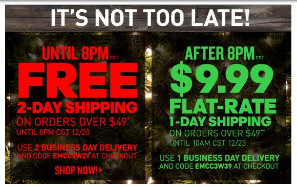 It's Not Too Late: Free 2-Day Shipping on orders over $49* until 8pm tonight, then $9.99 1-Day Shipping on orders over $49** until 10am on 12/23!