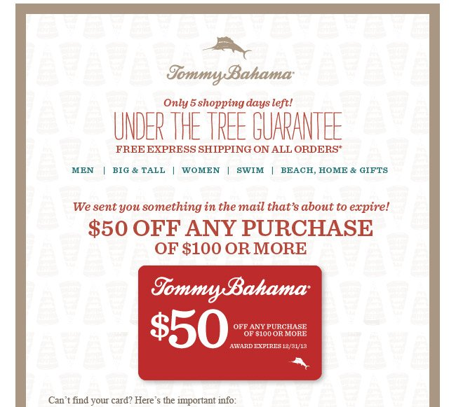 Tommy Bahama Only 5 shopping days left! Under the tree guarantee Free Express shipping on all orders* We sent you something in the mail that's about to expire! $50 off any purchase of $100 or more