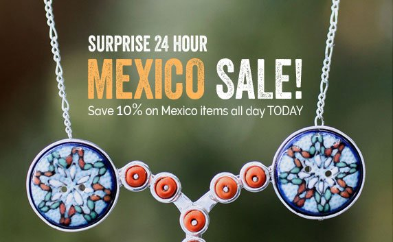 Surprise 24 Hour Mexico SALE! Save 10% On Mexico Items All Day TODAY!