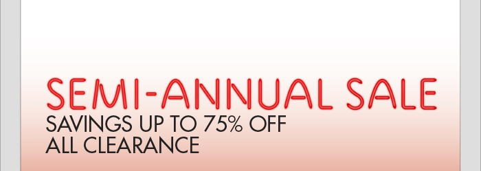 SEMI-ANNUAL SALE - SAVINGS UP TO 75% OFF ALL CLEARANCE