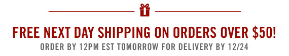 FREE NEXT DAY SHIPPING ON ORDERS OVER            $50! ORDER BY 12PM EST TOMORROW FOR GUARANTEED DELIVERY BY 12/24
