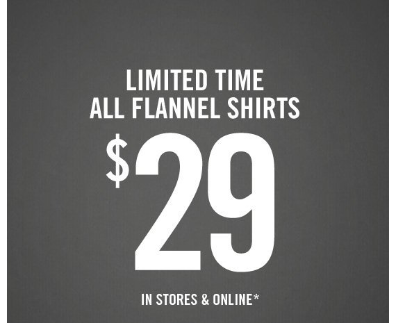 LIMITED TIME ALL FLANNEL SHIRTS $29 IN  STORES & ONLINE*