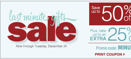 Last minute gifts sale Now through Tuesday, December 24** Save up to 50% off storewide. Plus, take up to an extra 25% off Sale price merchandise** Promo code: MINUTEDEC13 Print coupon.
