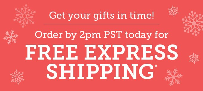 Get your gifts in time! Order by 2pm PST today for free express shipping.