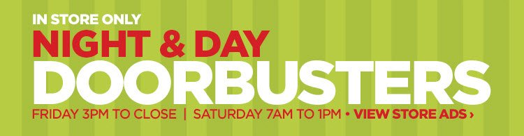 IN STORE ONLY NIGHT & DAY DOORBUSTERS FRIDAY 3PM TO CLOSE | SATURDAY 7AM TO 1PM VIEW STORE ADS ›