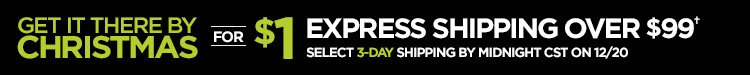 GET IT THERE BY CHRISTMAS FOR $1 EXPRESS SHIPPING OVER $99&daggar;  SELECT 3-DAY SHIPPING BY MIDNIGHT CST ON 12/20
