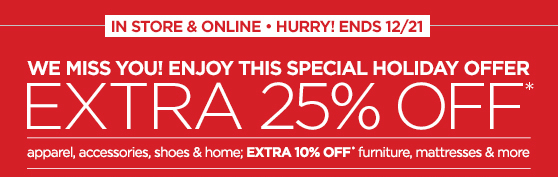 IN STORE & ONLINE • HURRY! ENDS  12/21 WE MISS YOU! ENJOY  THIS SPECIAL HOLIDAY OFFER EXTRA 25% OFF* apparel, accessories, shoes  & home; EXTRA 10% OFF* furniture, mattresses & more CODE: ADD2BAG  • SERIAL: