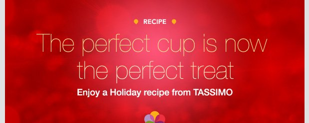 RECIPE. The perfect cup is now the perfect treat. Enjoy a Holiday recipe from TASSIMO.