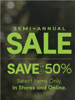 SEMI – ANNUAL SALE | SAVE UP TO 50% | Select Items Only. In Stores and Online.