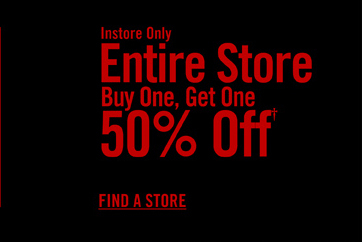 INSTORE ONLY - ENTIRE STORE BUY ONE, GET ONE 50% OFF† - FIND A STORE