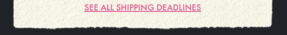 SEE ALL SHIPPING DEADLINES
