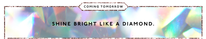 Coming tomorrow: shine bright like a diamond.