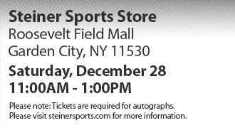Steiner Sports Store: Roosevelt Field Mall, Garden City, NY 11530.  Saturday, December 28th 11:00AM - 1:00PM. Please note: Tickets are  required for autographs. Please visit http://www.steinersports.com