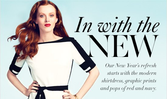 In With The NEW  Our New Year's refresh starts with the modern shirtdress, graphic prints  and pops of red and navy.
