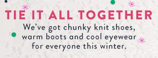 Tie it all together - we've got chunky knit shoes, warm boots and cool eyewear for everyone this winter