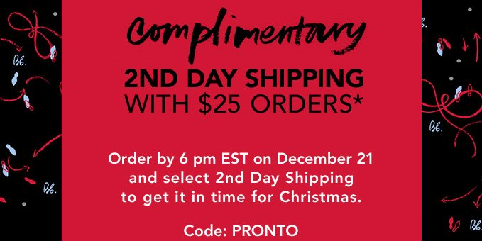 Complimentary 2nd day shipping with $25 orders* Order by 6 pm EST on December 21 and select 2nd Day Shipping to get it in time for Christmas. Code: PRONTO