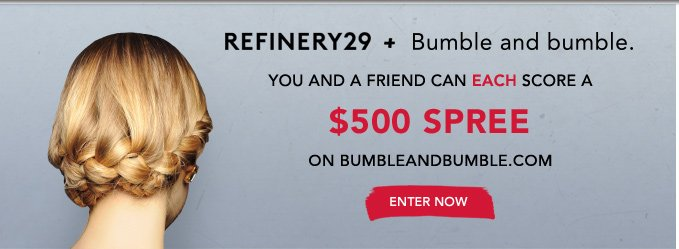REFINERY29 + Bumble and bumble. You and a friend can each score a $500 spree on bumbleandbumble.com »ENTER NOW