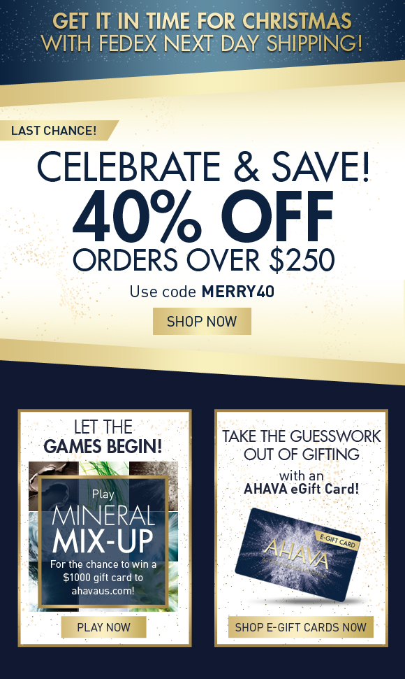 Get it in time for Christmas with FedEx Next Day Shipping! Celebrate and save! 40% off orders over $250 Use code MERRY40 SHOP NOW last chance! Let the games begin! Play AHAVA's NEW Mineral Mix-Up game for the chance to win a $1000 gift card to ahavaus.com! PLAY NOW Take the guesswork out of gifting with an AHAVA e-Gift Card! Shop E-Gift Cards Now