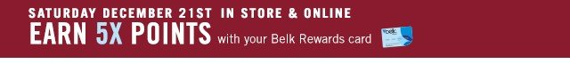 Sat, Dec 21 Earn 5x points with your Belk Rewards Card.