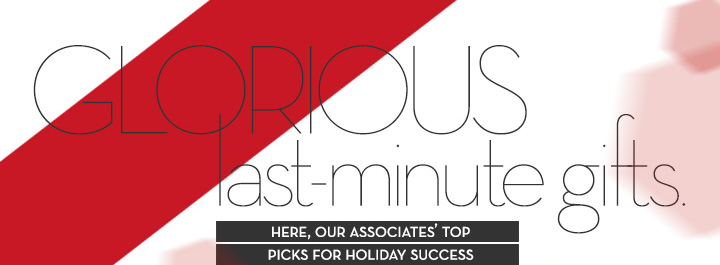GLORIOUS last-minute gifts. HERE, OUR ASSOCIATES' TOP PICKS FOR HOLIDAY SUCCESS.