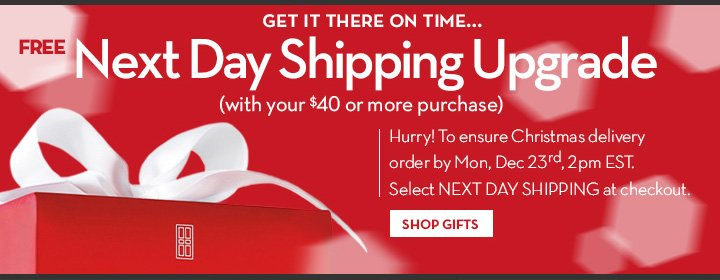 GET IT THERE ON TIME... FREE Next Day Shipping Upgrade (with your $40 or more  purchase). Hurry! To ensure Christmas delivery order by Mon, Dec 23rd, 2pm EST. Select NEXT DAY SHIPPING at checkout. SHOP GIFTS.