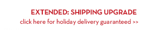EXTENDED: SHIPPING UPGRADE. Click here for holiday delivery guaranteed.