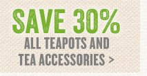Save 30% All Teapots & Tea Accessories