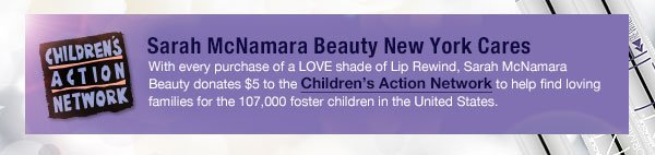 Sarah McNamara Beauty New York cares with every purchase of a LOVE shade of Lip Rewind, Sarah McNamara Beauty donates $5 to the Children's Action Network to help find loving families for the 107,000 foster children in the United States.