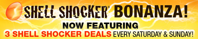 SHELL SHOCKER BONANZA! NOW FEATURING 3 SHELL SHOCKER DEALS EVERY SATURDAY AND SUNDAY!