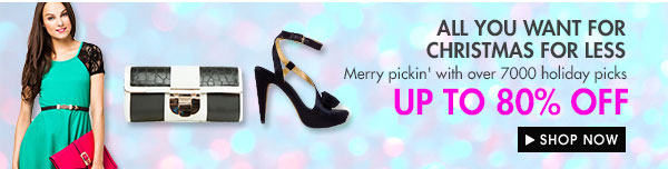 ALL YOU WANT FOR CHRISTMAS FOR LESS - UP TO 80% OFF