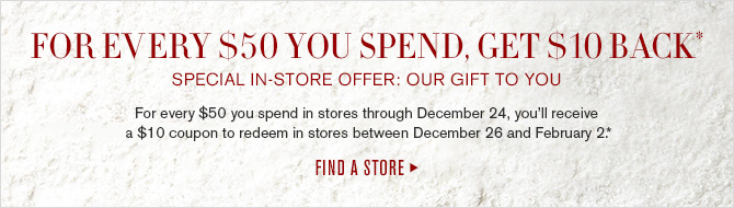 FOR EVERY $50 YOU SPEND, GET $10 BACK* - SPECIAL IN-STORE OFFER: OUR GIFT TO YOU - For every $50 you spend in stores through December 24, you'll receive a $10 coupon to redeem in stores between December 26 and February 2.* -- FIND A STORE